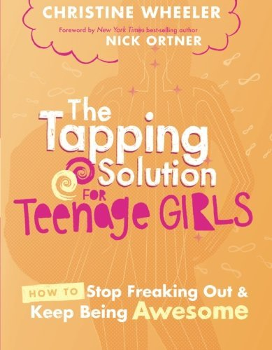 The Tapping Solution for Teenage Girls: How to Stop Freaking Out and Keep Being Awesome by Christine Wheeler (2016-05-10)