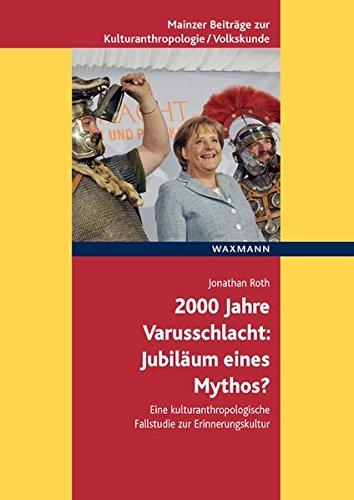 2000 Jahre Varusschlacht - Jubiläum eines Mythos?: Eine kulturanthropologische Fallstudie zur Erinnerungskultur (Mainzer Beiträge zur ... für Volkskunde in Rheinland-Pfalz e.V.)