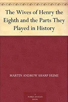 The Wives of Henry the Eighth and the Parts They Played in History by [Hume, Martin Andrew Sharp]
