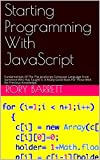 Starting Programming With JavaScript: Fundamentals Of The The JavaScript Computer Language From Someone Who Has Taught It. A Really Good Book For Those With No Previous Knowledge.