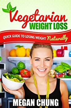 Vegetarian Weight Loss: Quick Guide To Losing Weight Naturally! (Easy to Make Recipes) (English Edition) par [Chung, Megan]