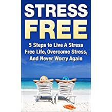 Stress Free: 5 Steps to Live A Stress Free Life, Overcome Stress, And Never Worry Again (stress free, stress free life, stress free living, never worry ... relief, stress management) (English Edition)