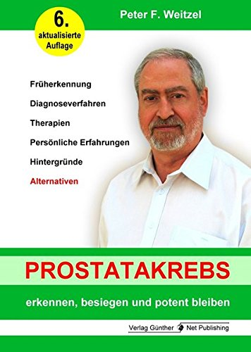 Prostatakrebs erkennen, besiegen und potent bleiben: Früherkennung, Diagnoseverfahren, Therapien, Persönlich Erfahrungen, Hintergründe, Alternativen