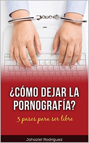 La Pornografía ¿Cómo dejarla para siempre?: 3 pasos garantizados para dejar por siempre la pornografía por Jahaziel Rodríguez