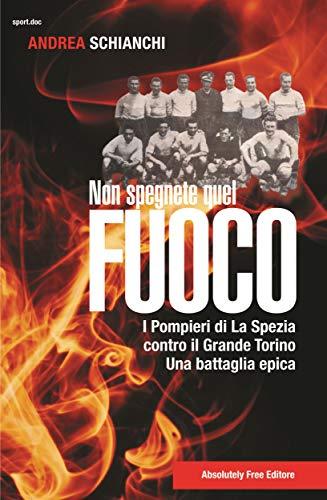 Non spegnete quel fuoco: I pompieri di La Spezia contro il Grande Torino, una battaglia epica (Sport.doc) (Italian Edition)