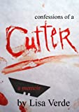 Confessions Of A Cutter: A True Story of Sexual Abuse, Self Mutilation, and Recovery