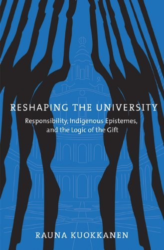 Reshaping the University: Responsibility, Indigenous Epistemes, and the Logic of the Gift by Rauna Kuokkanen (2008-01-01)