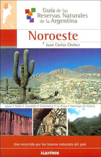 NOROESTE-RESERVAS NAT.ARGENTINA: 4 (Guia de las reservas naturales de La Argentina / Guide of Natural Resources of Argentina) por Juan Carlos Chebez