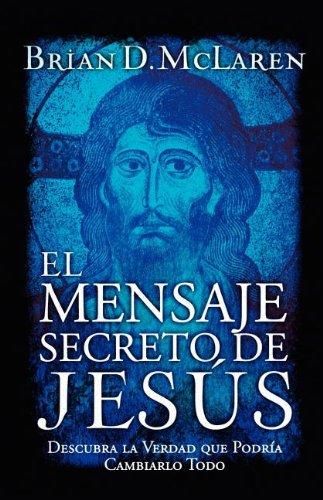 El Mensaje Secreto de Jesus: Descubra la Verdad Que Podria Cambiarlo Todo por Brian McLaren