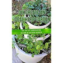 DIY Create an Ideal Herb Garden: The Art of Landscaping Design in an Herb Garden (English Edition)