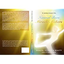 Natural Born Miracle Makers: Health Fitness & Beauty: Materialize It Now! (English Edition)