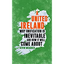 A United Ireland: Why Unification in Inevitable And How It Will Come About