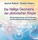 Die Heilige Geometrie der platonischen Körper: Die kosmischen Formen der fünf Elemente und ihre praktische Anwendung im Leben
