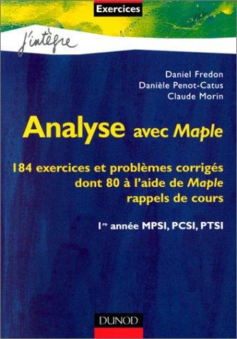 Analyse avec Maple : 184 exercices et problèmes corrigés dont 80 à l'aide de Maple : Rappels de cours : 1re année MPSI, PCSI, PTSI par Daniel Fredon