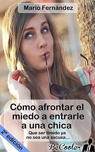 Cómo afrontar el miedo a entrarle a una chica: Que ser tímido ya no sea una excusa... por Mario Fernández Maraver
