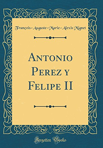 Antonio Perez y Felipe II (Classic Reprint)
