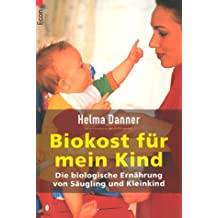 Biokost für mein Kind: Die biologische Ernährung von Säugling und Kleinkind