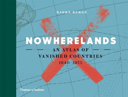 Nowherelands: An Atlas of Vanished Countries 1840-1975 por Bjørn Berge
