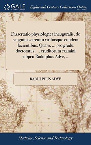 Dissertatio Physiologica Inauguralis, de Sanguinis Circuitu Viribusque Eundem Facientibus. Quam. Pro Gradu Doctoratus. Eruditorum Examini Subjicit Radulphus Adye.