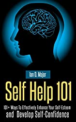 Self Help 101 Plus: 101+ Ways To Effectively Enhance Your Self-Esteem  and  Develop Self-Confidence