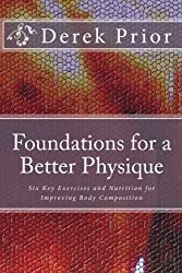 Foundations for a Better Physique: The Six Key Exercises & Nutrition for a Balanced Physique by Derek Prior (2009-11-11)