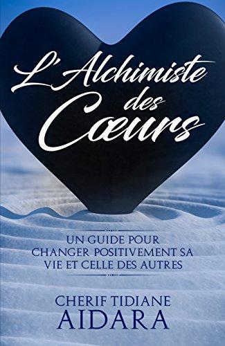 L'Alchimiste des Cœurs: Un guide pour changer positivement sa vie et celle des autres par Cherif Tidiane AIDARA