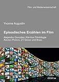 Episodisches Erzählen im Film: Alejandro Gonzalez Inarritus Filmtrilogie Amores Perros, 21 Grams und Babel (Film- und Medienwissenschaft, Band 22)
