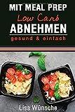 Mit Meal Prep Low Carb abnehmen: gesund & einfach, Das Meal Prep Kochbuch/Rezeptbuch, durch Kombi aus Meal Prep und Low Carb abnehmen - Lisa Wünsche