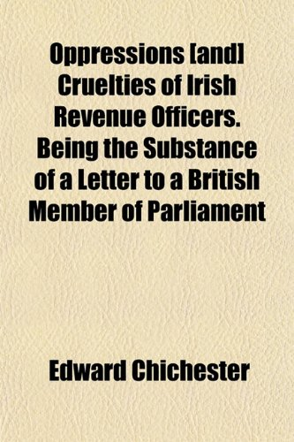 Oppressions [and] Cruelties of Irish Revenue Officers. Being the Substance of a Letter to a British Member of Parliament