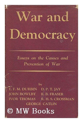War and Democracy : Essays on the Causes and Prevention of War / by E. F. M. Durbin, John Bowlby and Others