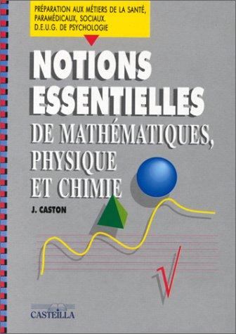 Notions essentielles de mathématiques, physique et chimie : Préparation aux métiers de la santé, paramédicaux, sociaux... par J Caston