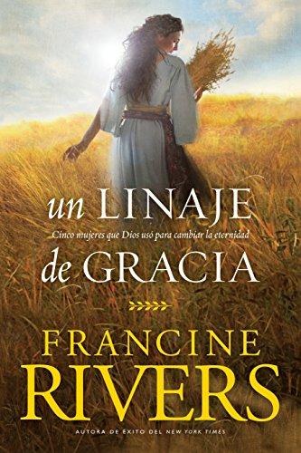 Un Linaje de Gracia: Cinco Historias de Mujeres Que Dios Usó Para Cambiar La Eternidad por Francine Rivers