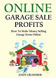 ONLINE GARAGE SALE PROFITS - 2016: How To Make Money Selling Garage Items Online