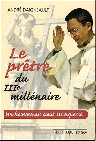 Le prêtre du troisième millénaire : Un homme au coeur transpercé par André Daigneault