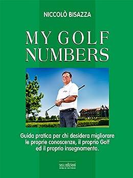 MY GOLF NUMBERS: Guida pratica per chi desidera migliorare le proprie conoscenze, il proprio Golf ed il proprio insegnamento. (Mater Natura) di [Bisazza, Niccolò]