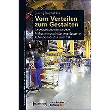 Vom Verteilen zum Gestalten: Geschichte der betrieblichen Mitbestimmung in der westdeutschen Automobilindustrie nach 1945 (Forschung aus der Hans-Böckler-Stiftung)