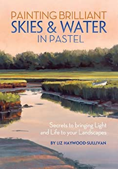 Painting Brilliant Skies & Water in Pastel: Secrets to Bringing Light and Life to Your Landscapes par [Haywood-Sullivan, Liz]