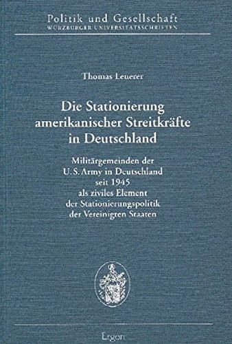 Die Stationierung amerikanischer Streitkräfte in Deutschland: Militärgemeinden der U.S. Army in Deutschland seit 1945 als ziviles Element der ... / Würzburger Universitätsschriften)