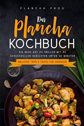 Das Plancha Kochbuch: Die neue Art zu Grillen mit 80 genussvollen Gerichten unter 30 Minuten - Inklusive Tipps & Tricks für Anfänger