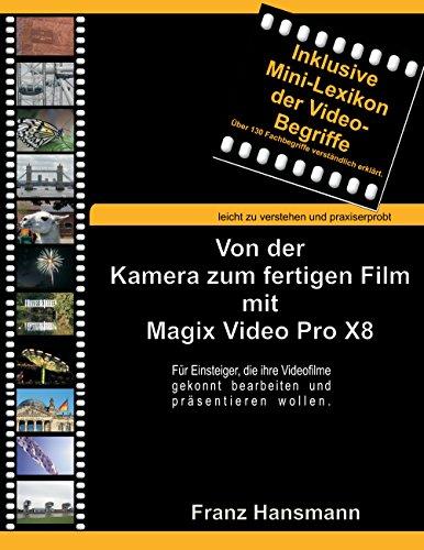 Von der Kamera zum fertigen Film mit Magix Video Pro X8: Für Einsteiger, die ihre Videofilme gekonnt bearbeiten und präsentieren wollen. Für Die Digitale Videobearbeitung