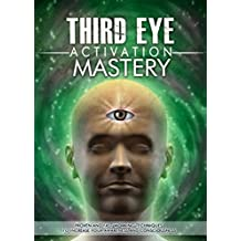 Third Eye: Third Eye Activation Mastery, Proven And Fast Working Techniques To Increase Awareness And Consciousness NOW ! -  psychic development, pineal gland - (English Edition)