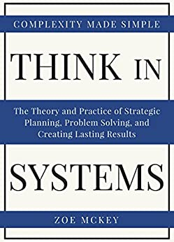 Descarga gratuita Think In Systems: The Theory and Practice of Strategic Planning, Problem Solving, and Creating Lasting Results - Complexity Made Simple PDF
