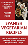 Just 3 Or Less Steps Spanish Vegetarian Dishes: Top 30 Most-Wanted & Mouth-Watering Spanish Vegetarian Recipes in Only 3 Steps (English Edition)