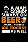 A Man Cannot Survive On Beer Alone He Needs Ice Hockey As Well: 100 page 6 x 9 Blank lined journal for sport lovers or beer drinkers perfect for him to jot down his ideas and notes