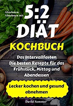 Abnehmen: Abnehmen mit 5:2 DIÄT Kochbuch: Das Intervallfasten: die besten Rezepte für das Frühstück, Mittag und Abendessen / Lecker kochen und gesund abnehmen