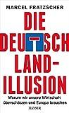 Die Deutschland-Illusion: Warum wir unsere Wirtschaft überschätzen und Europa brauchen