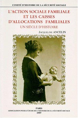 L'Action sociale familiale et les caisses d'allocations familiales, édition 1998. Un siècle d'histoire