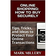 ONLINE SHOPPING: HOW TO BUY SECURELY: Tips, Tricks, and Ideas to Protect Your Online Transactions (Buyer tactic Book 2) (English Edition)