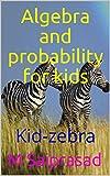 Algebra and probability for kids: Kid-zebra (Geometry for kids Book 30)