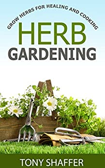 Herb Gardening - Grow Herbs For Healing And Cooking (English Edition) par [Shaffer, Tony]